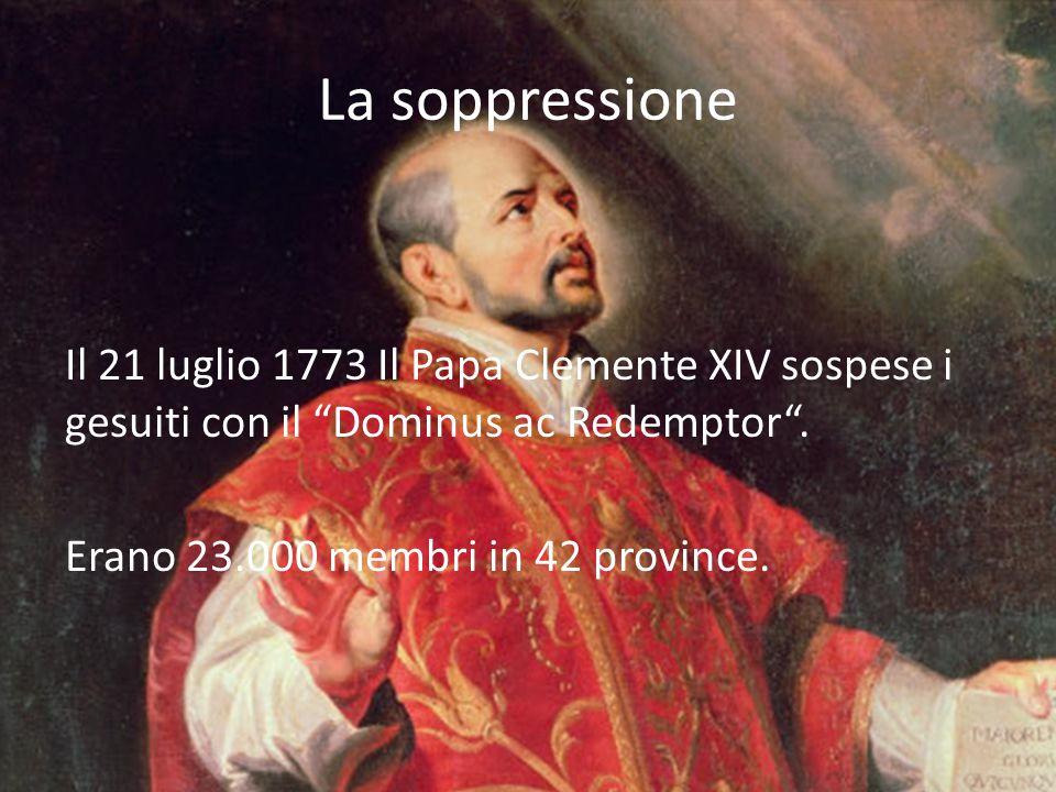 """La soppressione Il 21 luglio 1773 Il Papa Clemente XIV sospese i gesuiti con il """"Dominus ac Redemptor"""". Erano 23.000 membri in 42 province."""