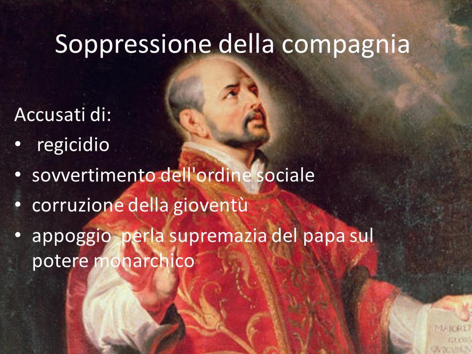 Soppressione della compagnia Accusati di: regicidio sovvertimento dell'ordine sociale corruzione della gioventù appoggio perla supremazia del papa sul
