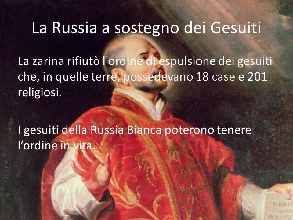 La Russia a sostegno dei Gesuiti La zarina rifiutò l'ordine di espulsione dei gesuiti che, in quelle terre, possedevano 18 case e 201 religiosi. I ges