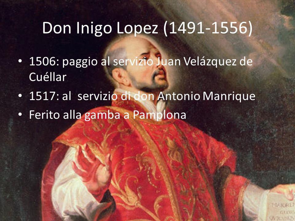 Don Inigo Lopez (1491-1556) 1506: paggio al servizio Juan Velázquez de Cuéllar 1517: al servizio di don Antonio Manrique Ferito alla gamba a Pamplona