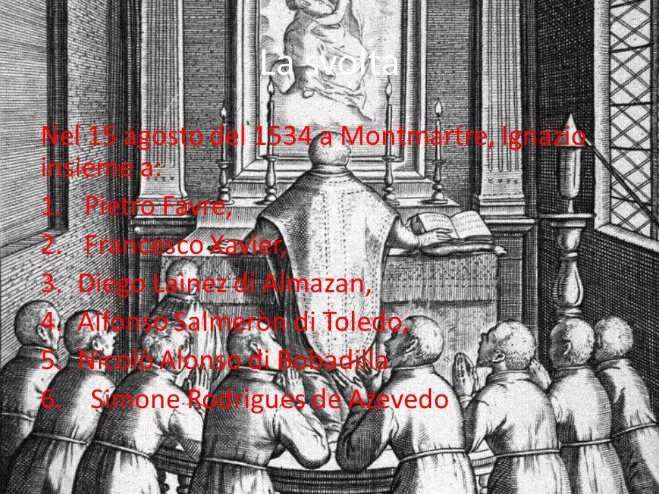 La svolta Nel 15 agosto del 1534 a Montmartre, Ignazio insieme a: 1. Pietro Favre, 2. Francesco Xavier, 3.Diego Laìnez di Almazan, 4.Alfonso Salmeròn