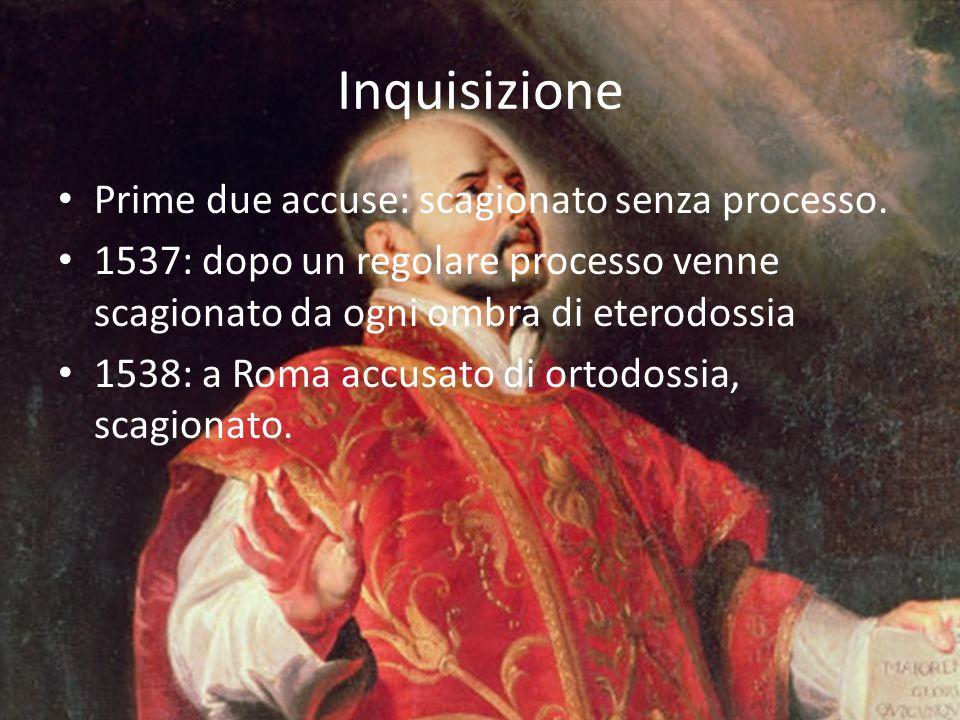 Inquisizione Prime due accuse: scagionato senza processo. 1537: dopo un regolare processo venne scagionato da ogni ombra di eterodossia 1538: a Roma a