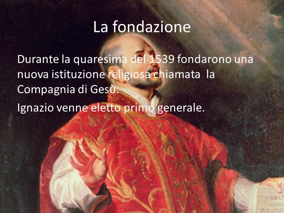 La fondazione Durante la quaresima del 1539 fondarono una nuova istituzione religiosa chiamata la Compagnia di Gesù. Ignazio venne eletto primo genera