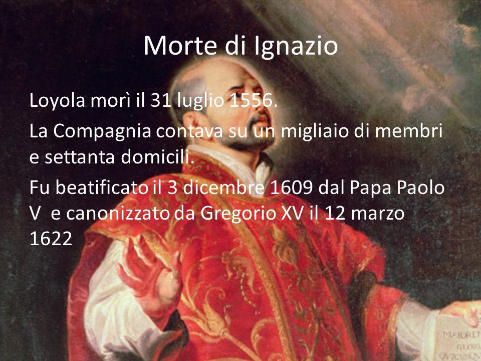 Morte di Ignazio Loyola morì il 31 luglio 1556. La Compagnia contava su un migliaio di membri e settanta domicili. Fu beatificato il 3 dicembre 1609 d