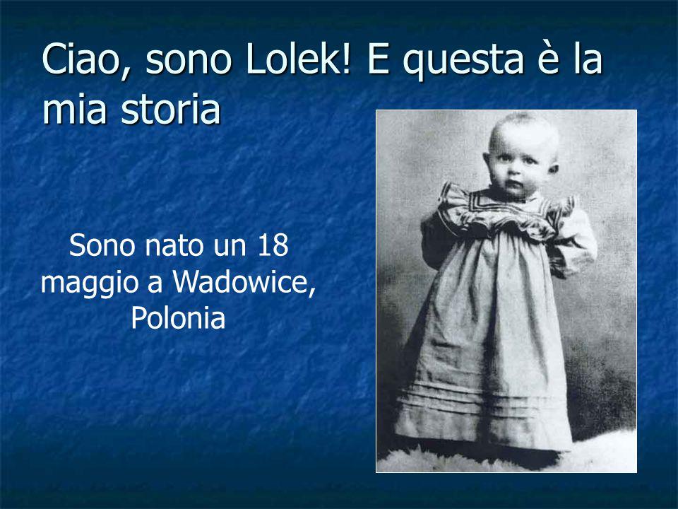 Ciao, sono Lolek! E questa è la mia storia Sono nato un 18 maggio a Wadowice, Polonia