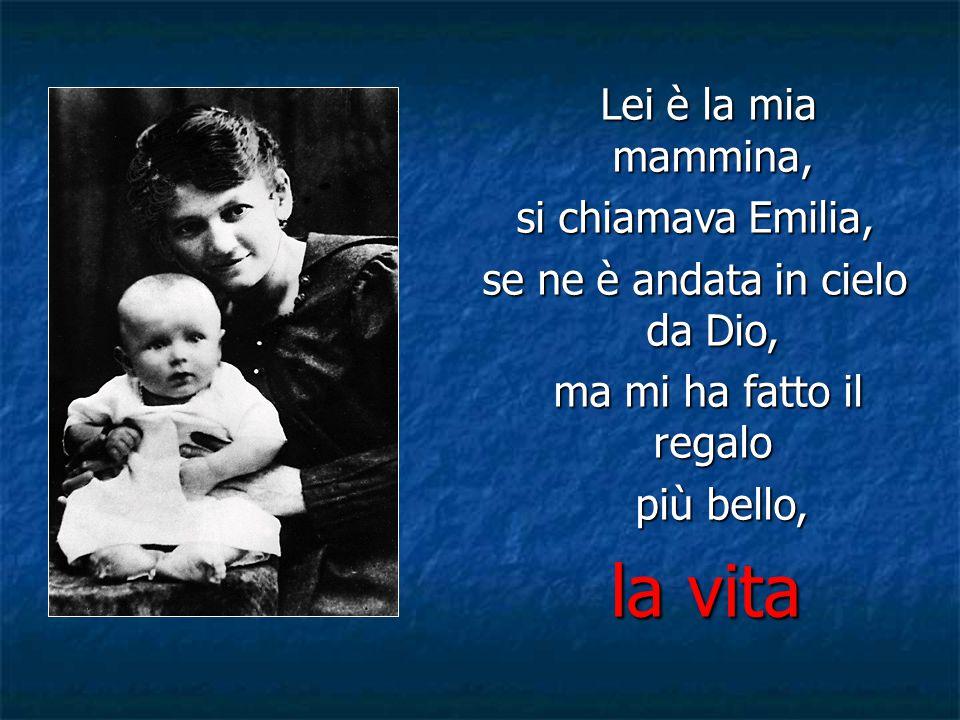 Lei è la mia mammina, Lei è la mia mammina, si chiamava Emilia, se ne è andata in cielo da Dio, ma mi ha fatto il regalo ma mi ha fatto il regalo più bello, più bello, la vita la vita