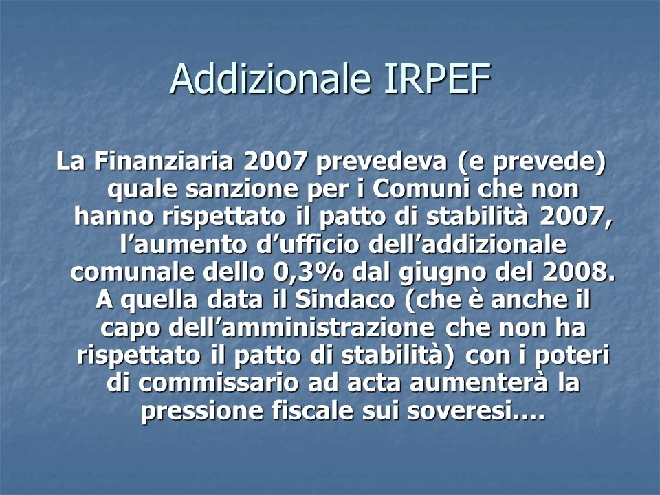 Addizionale IRPEF La Finanziaria 2007 prevedeva (e prevede) quale sanzione per i Comuni che non hanno rispettato il patto di stabilità 2007, l'aumento d'ufficio dell'addizionale comunale dello 0,3% dal giugno del 2008.