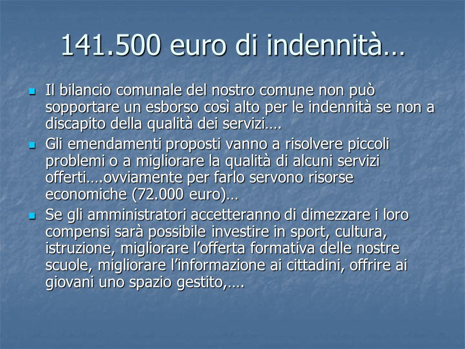 141.500 euro di indennità… Il bilancio comunale del nostro comune non può sopportare un esborso così alto per le indennità se non a discapito della qualità dei servizi….