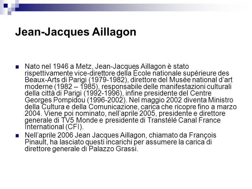 Jean-Jacques Aillagon Nato nel 1946 a Metz, Jean-Jacques Aillagon è stato rispettivamente vice-direttore della École nationale supérieure des Beaux-Arts di Parigi (1979-1982), direttore del Musée national d'art moderne (1982 – 1985), responsabile delle manifestazioni culturali della città di Parigi (1992-1996), infine presidente del Centre Georges Pompidou (1996-2002).