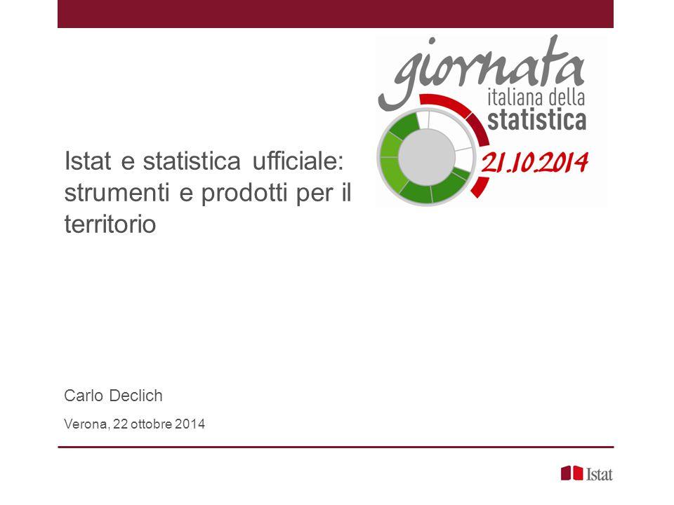 Istat e statistica ufficiale: strumenti e prodotti per il territorio Carlo Declich Verona, 22 ottobre 2014