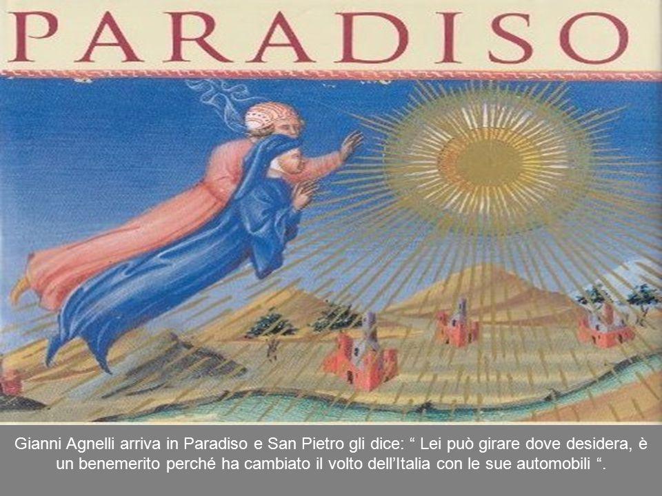 Gianni Agnelli arriva in Paradiso e San Pietro gli dice: Lei può girare dove desidera, è un benemerito perché ha cambiato il volto dell'Italia con le sue automobili .