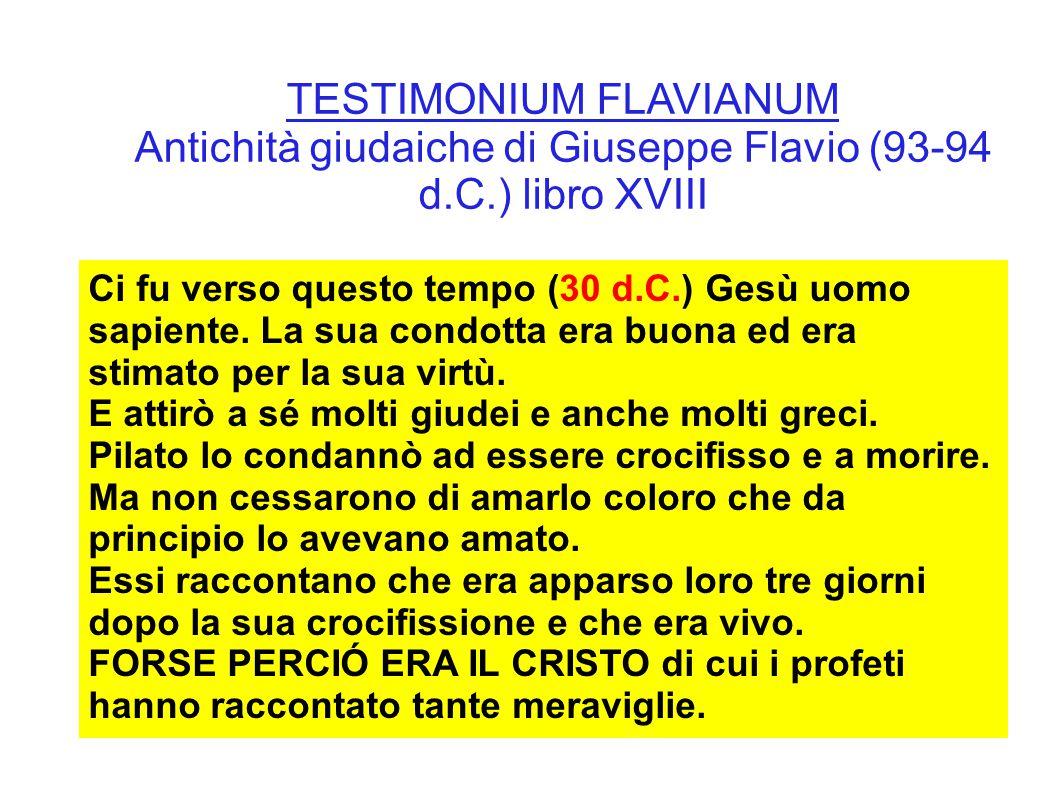 TESTIMONIUM FLAVIANUM Antichità giudaiche di Giuseppe Flavio (93-94 d.C.) libro XVIII Ci fu verso questo tempo (30 d.C.) Gesù uomo sapiente. La sua co