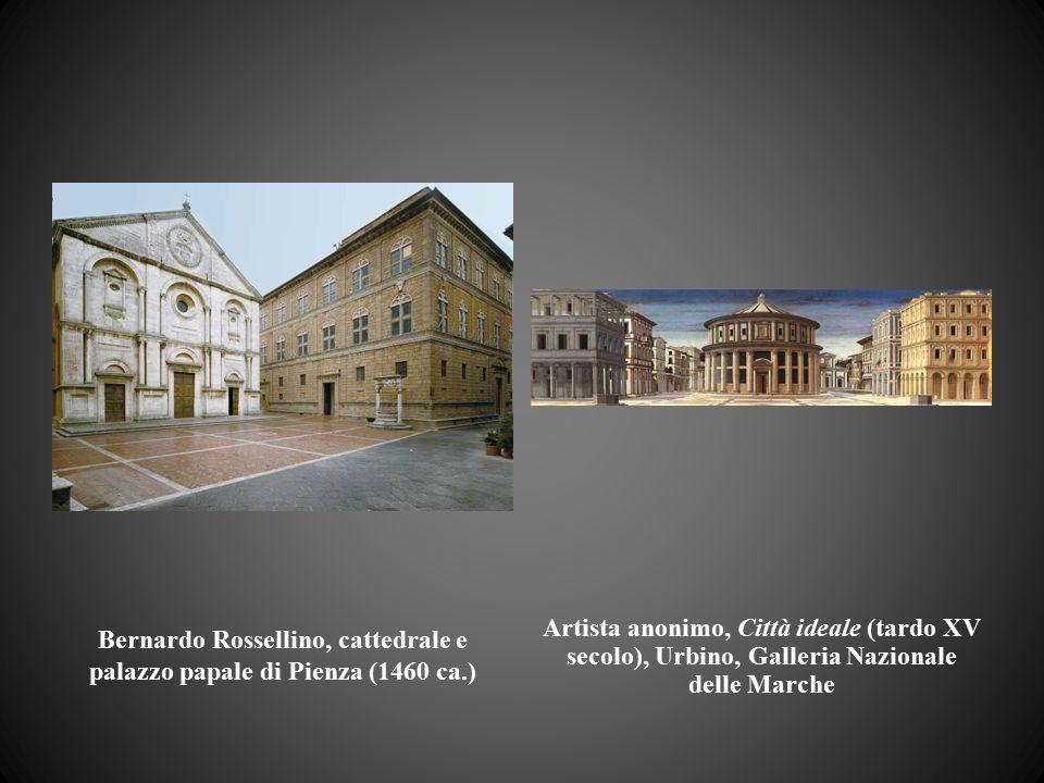 Bernardo Rossellino, cattedrale e palazzo papale di Pienza (1460 ca.) Artista anonimo, Città ideale (tardo XV secolo), Urbino, Galleria Nazionale dell