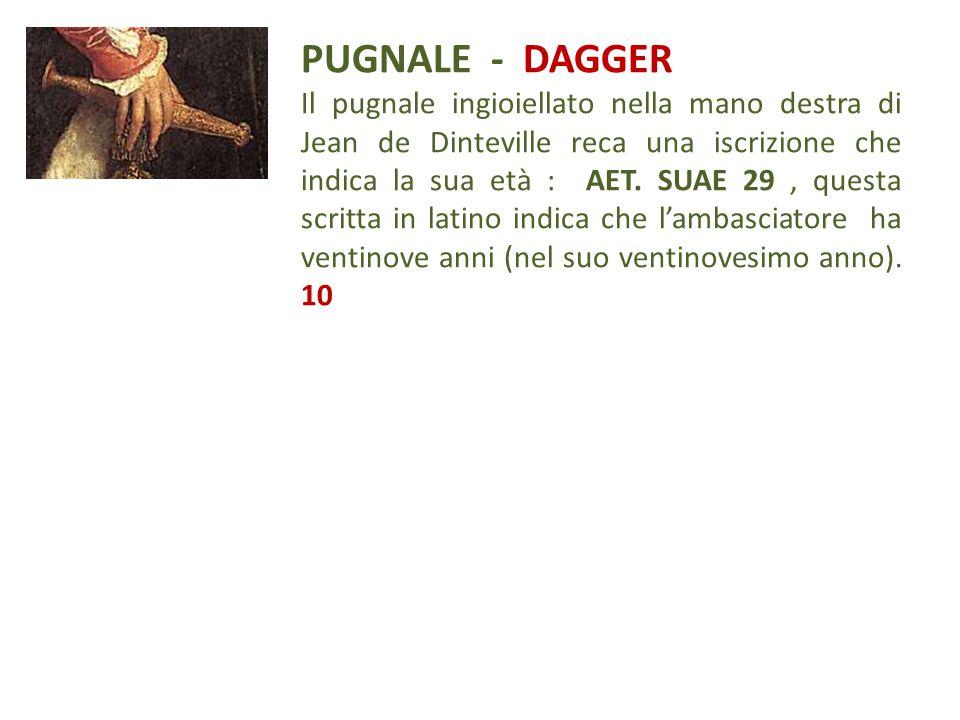 PUGNALE - DAGGER Il pugnale ingioiellato nella mano destra di Jean de Dinteville reca una iscrizione che indica la sua età : AET. SUAE 29, questa scri