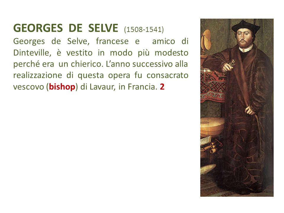 GEORGES DE SELVE (1508-1541) Georges de Selve, francese e amico di Dinteville, è vestito in modo più modesto perché era un chierico. L'anno successivo