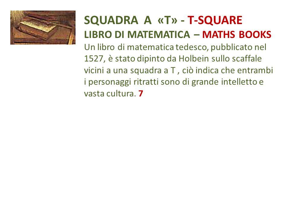 SQUADRA A «T» - T-SQUARE LIBRO DI MATEMATICA – MATHS BOOKS Un libro di matematica tedesco, pubblicato nel 1527, è stato dipinto da Holbein sullo scaff