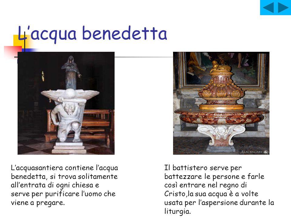 L'acqua benedetta L'acquasantiera contiene l'acqua benedetta, si trova solitamente all'entrata di ogni chiesa e serve per purificare l'uomo che viene