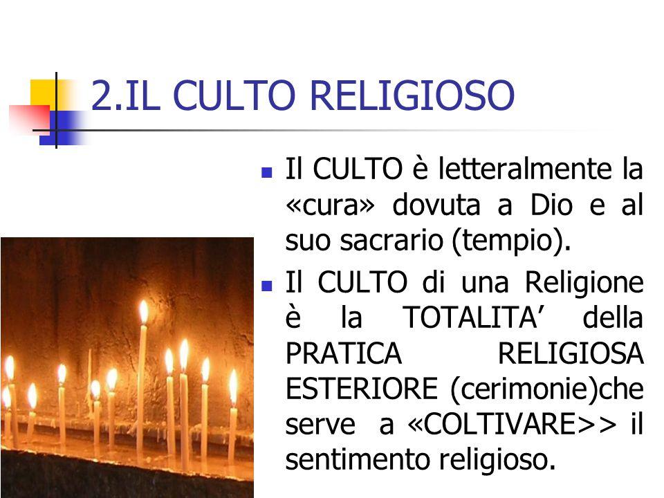 2.IL CULTO RELIGIOSO Il CULTO è letteralmente la «cura» dovuta a Dio e al suo sacrario (tempio). Il CULTO di una Religione è la TOTALITA' della PRATIC