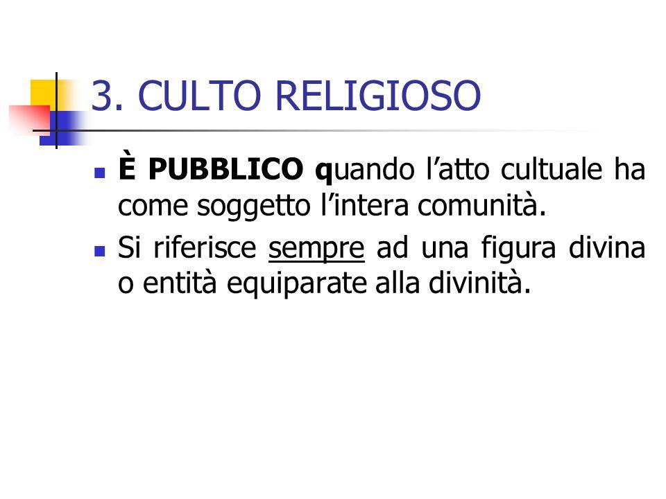 3. CULTO RELIGIOSO È PUBBLICO quando l'atto cultuale ha come soggetto l'intera comunità. Si riferisce sempre ad una figura divina o entità equiparate