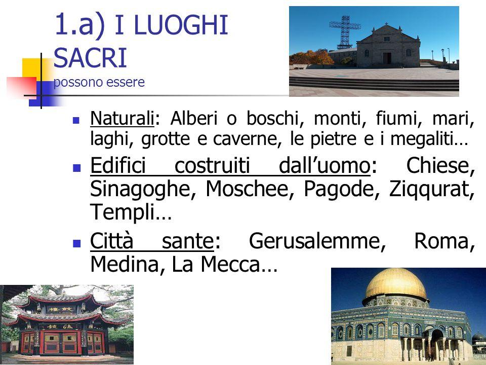 1.a) I LUOGHI SACRI possono essere Naturali: Alberi o boschi, monti, fiumi, mari, laghi, grotte e caverne, le pietre e i megaliti… Edifici costruiti d