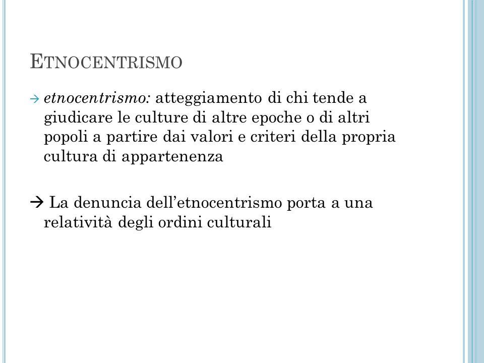 E TNOCENTRISMO  etnocentrismo: atteggiamento di chi tende a giudicare le culture di altre epoche o di altri popoli a partire dai valori e criteri del