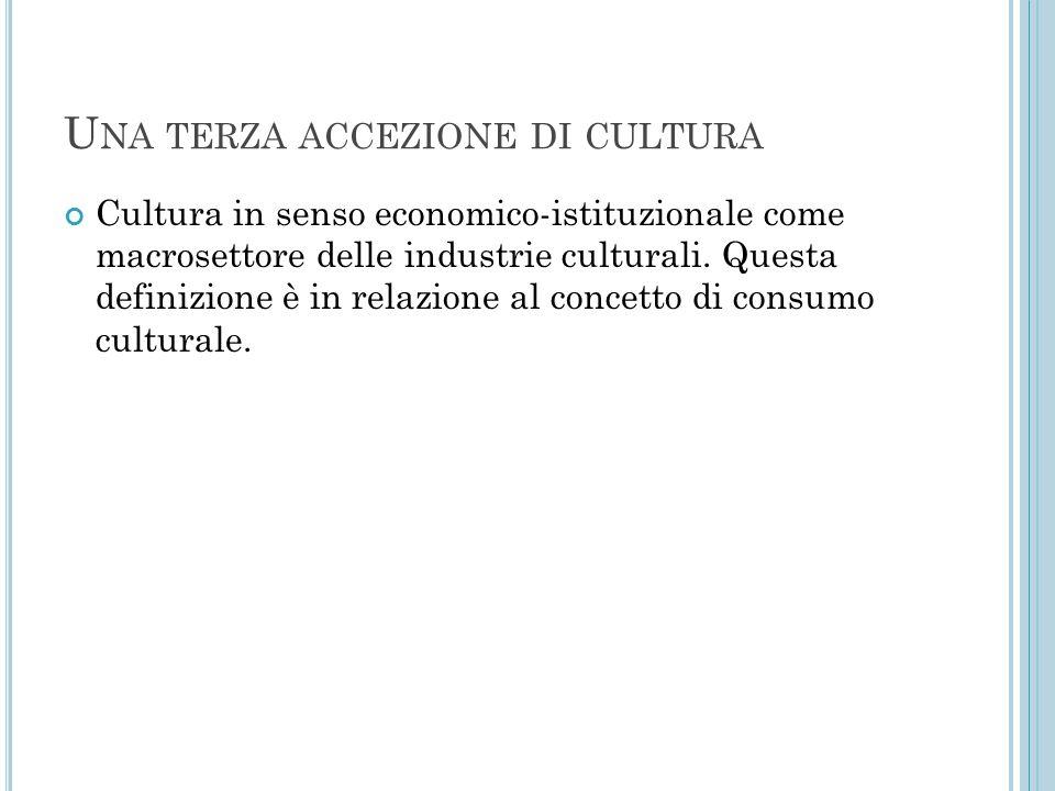 U NA TERZA ACCEZIONE DI CULTURA Cultura in senso economico-istituzionale come macrosettore delle industrie culturali. Questa definizione è in relazion