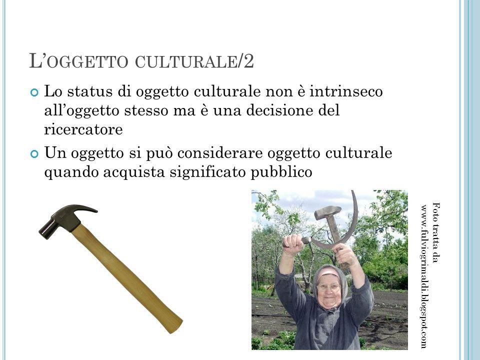 L' OGGETTO CULTURALE /2 Lo status di oggetto culturale non è intrinseco all'oggetto stesso ma è una decisione del ricercatore Un oggetto si può consid