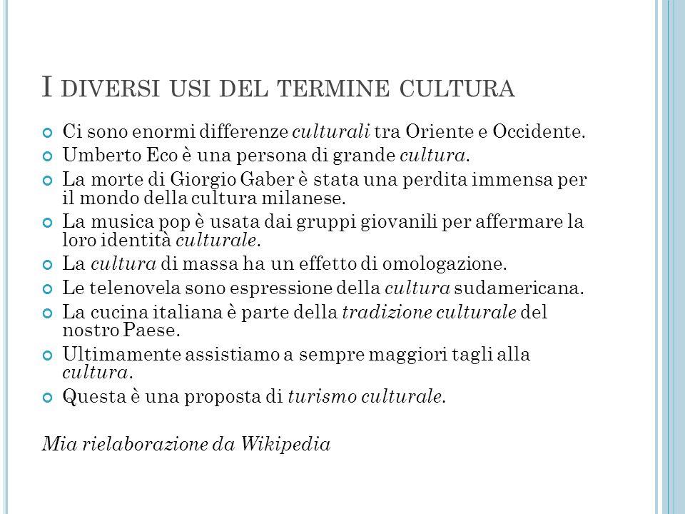 I DIVERSI USI DEL TERMINE CULTURA Ci sono enormi differenze culturali tra Oriente e Occidente. Umberto Eco è una persona di grande cultura. La morte d