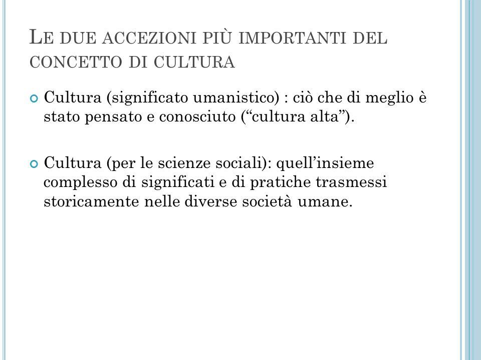 """L E DUE ACCEZIONI PIÙ IMPORTANTI DEL CONCETTO DI CULTURA Cultura (significato umanistico) : ciò che di meglio è stato pensato e conosciuto (""""cultura a"""