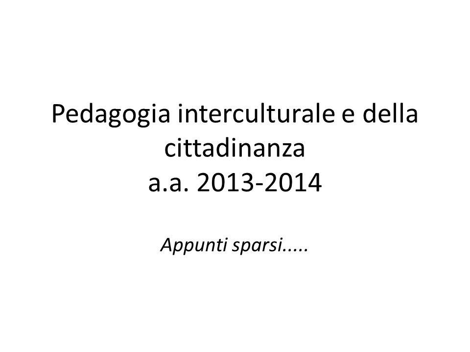 Pedagogia interculturale e della cittadinanza a.a. 2013-2014 Appunti sparsi.....