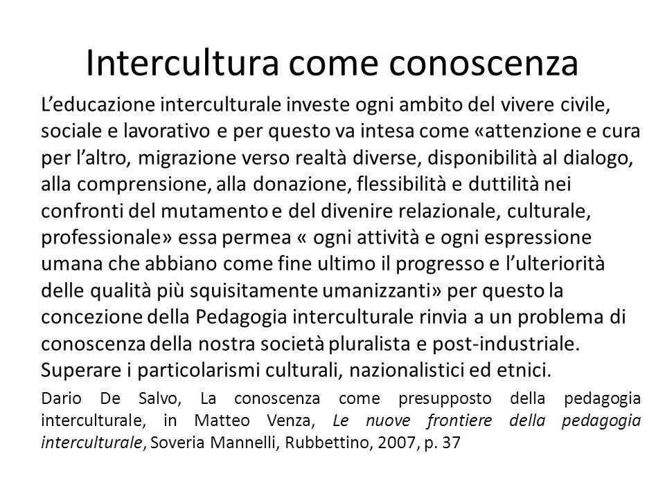 Intercultura come conoscenza L'educazione interculturale investe ogni ambito del vivere civile, sociale e lavorativo e per questo va intesa come «atte