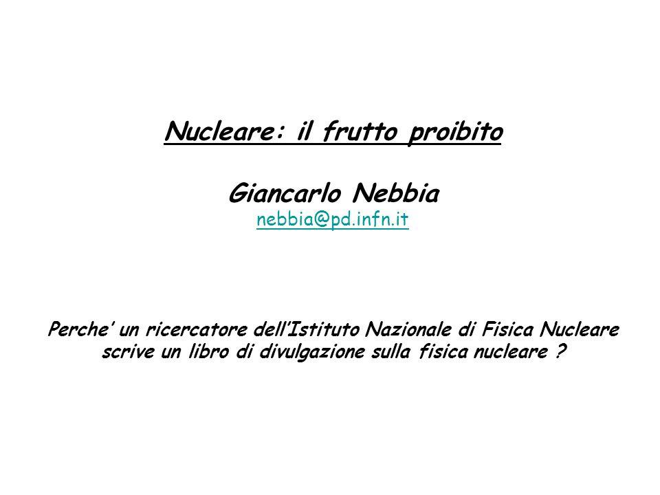 Nucleare: il frutto proibito Giancarlo Nebbia nebbia@pd.infn.it Perche' un ricercatore dell'Istituto Nazionale di Fisica Nucleare scrive un libro di divulgazione sulla fisica nucleare