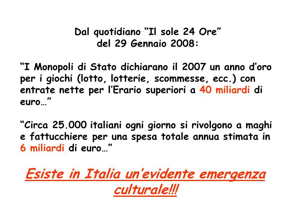 Dal quotidiano Il sole 24 Ore del 29 Gennaio 2008: I Monopoli di Stato dichiarano il 2007 un anno d'oro per i giochi (lotto, lotterie, scommesse, ecc.) con entrate nette per l'Erario superiori a 40 miliardi di euro… Circa 25.000 italiani ogni giorno si rivolgono a maghi e fattucchiere per una spesa totale annua stimata in 6 miliardi di euro… Esiste in Italia un'evidente emergenza culturale!!!