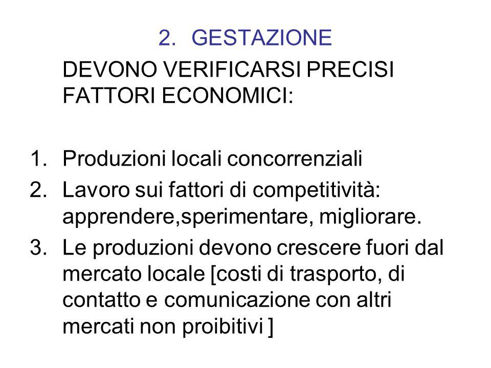 2.GESTAZIONE DEVONO VERIFICARSI PRECISI FATTORI ECONOMICI: 1.Produzioni locali concorrenziali 2.Lavoro sui fattori di competitività: apprendere,sperimentare, migliorare.