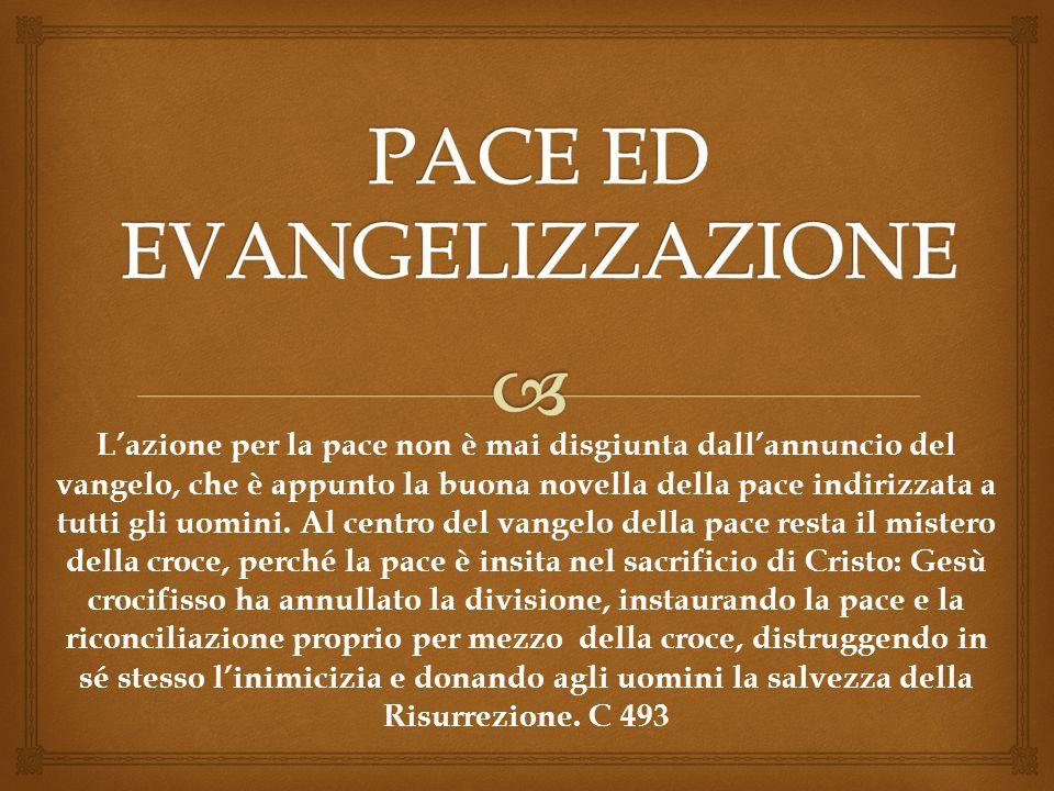 L'azione per la pace non è mai disgiunta dall'annuncio del vangelo, che è appunto la buona novella della pace indirizzata a tutti gli uomini. Al centr