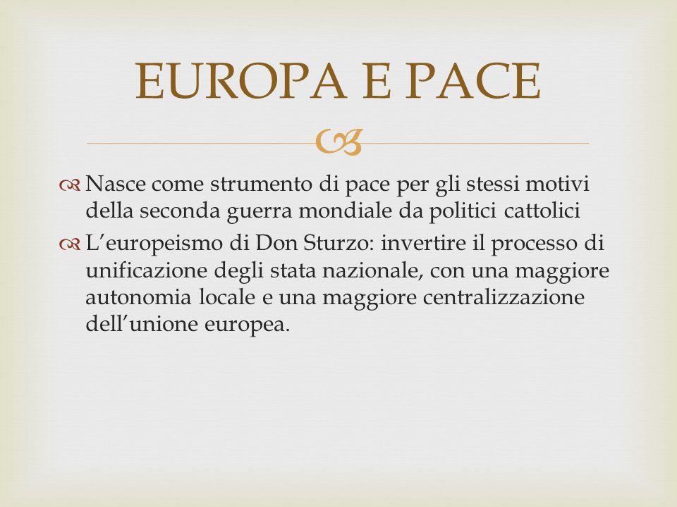   Nasce come strumento di pace per gli stessi motivi della seconda guerra mondiale da politici cattolici  L'europeismo di Don Sturzo: invertire il