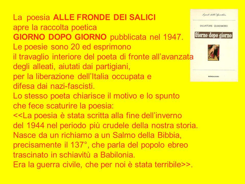 La poesia ALLE FRONDE DEI SALICI apre la raccolta poetica GIORNO DOPO GIORNO pubblicata nel 1947.