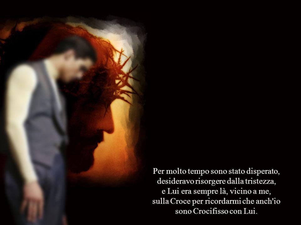 Per molto tempo sono stato disperato, desideravo risorgere dalla tristezza, e Lui era sempre là, vicino a me, sulla Croce per ricordarmi che anch io sono Crocifisso con Lui.