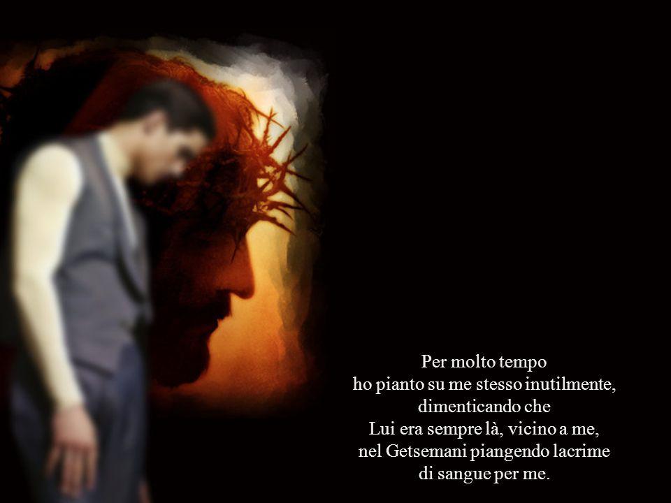 Per molto tempo ho pianto su me stesso inutilmente, dimenticando che Lui era sempre là, vicino a me, nel Getsemani piangendo lacrime di sangue per me.