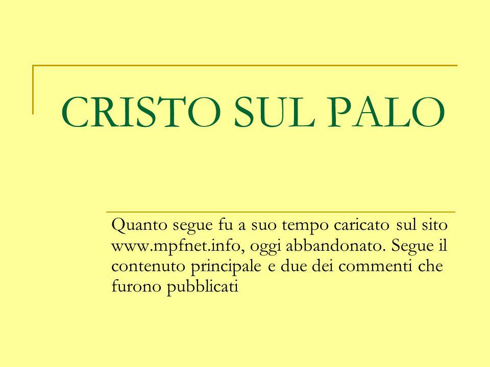 CRISTO SUL PALO Quanto segue fu a suo tempo caricato sul sito www.mpfnet.info, oggi abbandonato. Segue il contenuto principale e due dei commenti che
