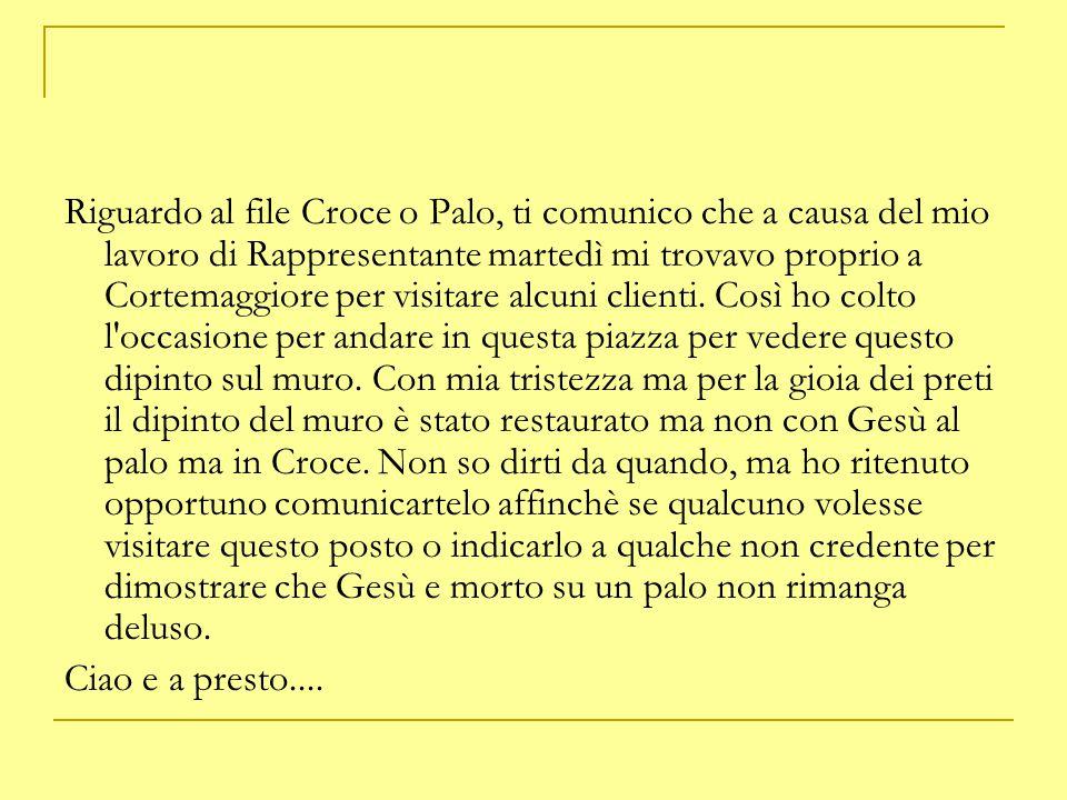 Riguardo al file Croce o Palo, ti comunico che a causa del mio lavoro di Rappresentante martedì mi trovavo proprio a Cortemaggiore per visitare alcuni