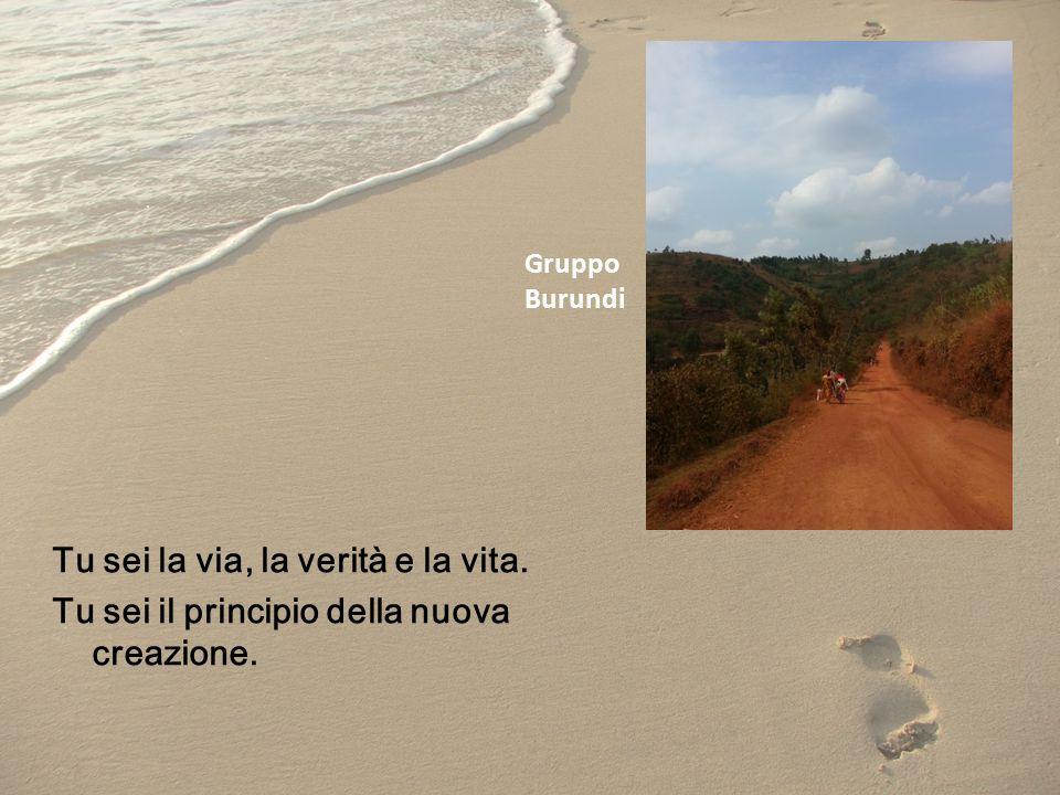 Tu sei la via, la verità e la vita. Tu sei il principio della nuova creazione. Gruppo Burundi