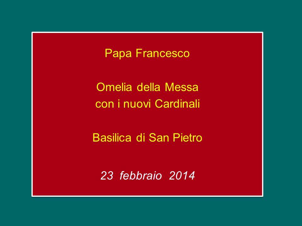 Papa Francesco Omelia della Messa con i nuovi Cardinali Basilica di San Pietro 23 febbraio 2014 Papa Francesco Omelia della Messa con i nuovi Cardinali Basilica di San Pietro 23 febbraio 2014
