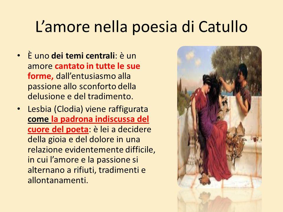 L'amore nella poesia di Catullo È uno dei temi centrali: è un amore cantato in tutte le sue forme, dall'entusiasmo alla passione allo sconforto della