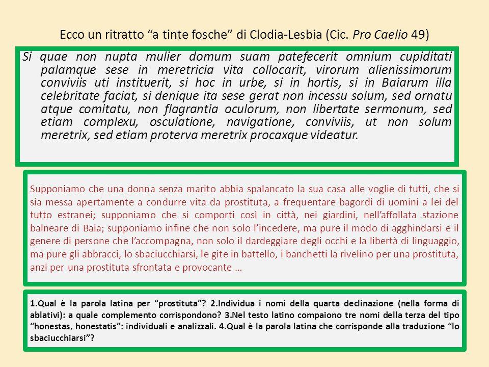"""Ecco un ritratto """"a tinte fosche"""" di Clodia-Lesbia (Cic. Pro Caelio 49) Si quae non nupta mulier domum suam patefecerit omnium cupiditati palamque ses"""