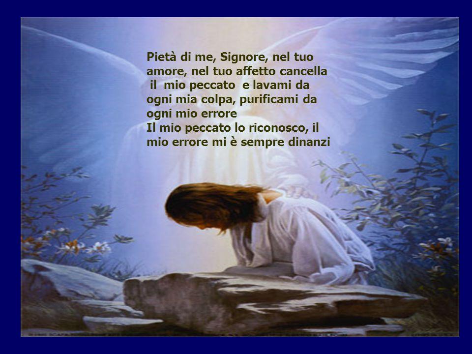 Pietà di me, Signore, nel tuo amore, nel tuo affetto cancella il mio peccato e lavami da ogni mia colpa, purificami da ogni mio errore Il mio peccato lo riconosco, il mio errore mi è sempre dinanzi