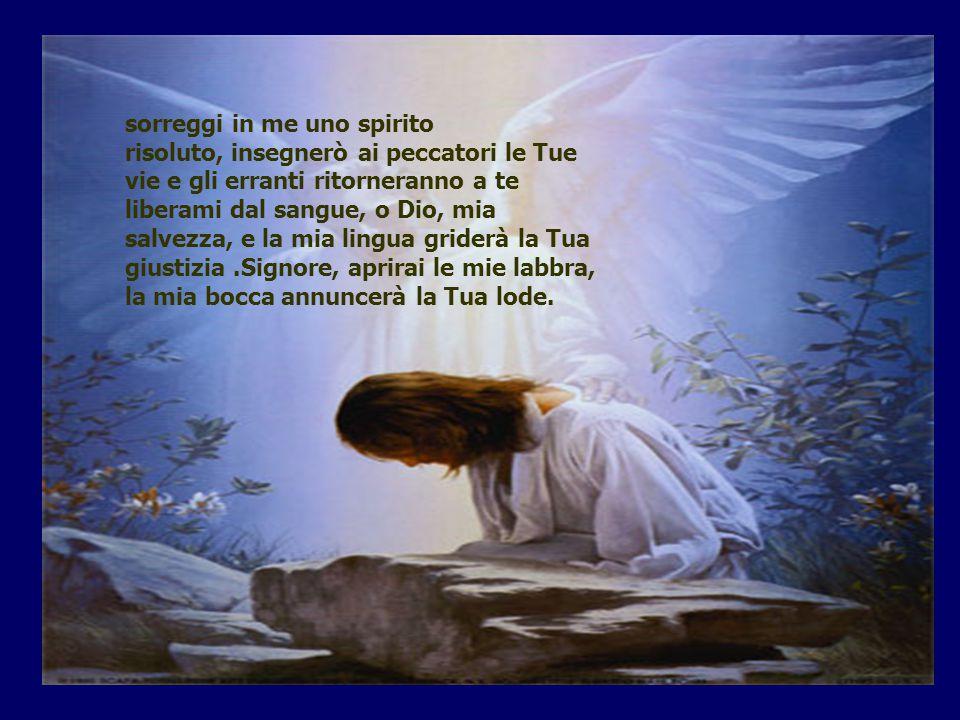 sorreggi in me uno spirito risoluto, insegnerò ai peccatori le Tue vie e gli erranti ritorneranno a te liberami dal sangue, o Dio, mia salvezza, e la mia lingua griderà la Tua giustizia.Signore, aprirai le mie labbra, la mia bocca annuncerà la Tua lode.