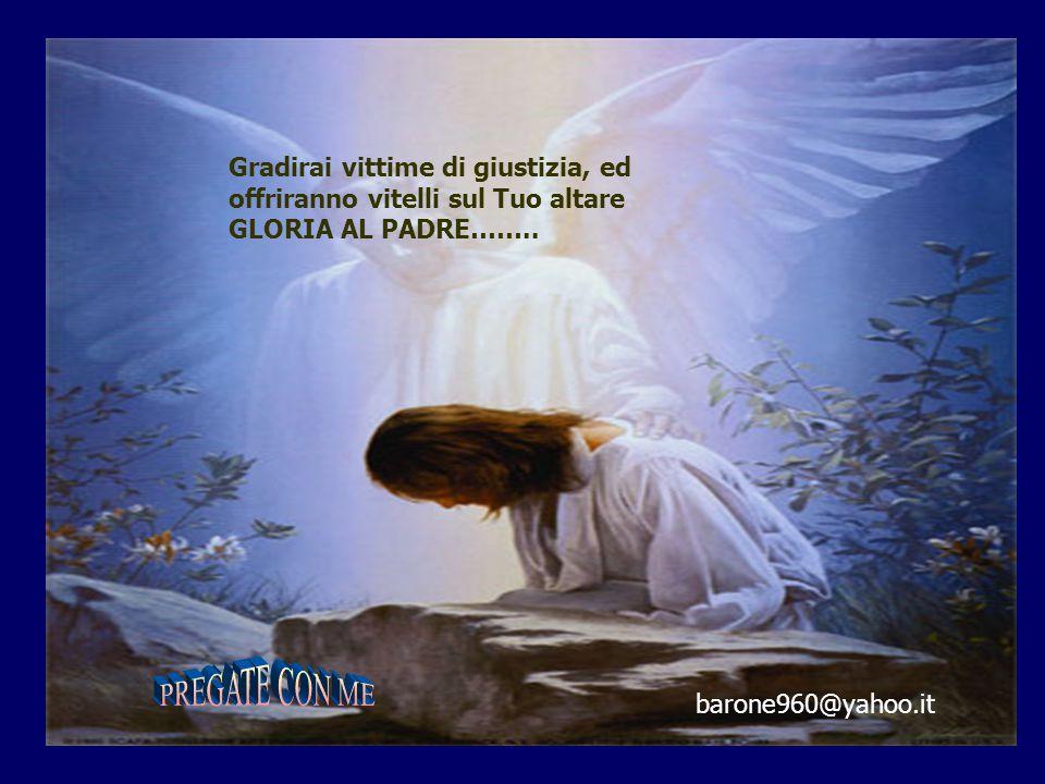 Gradirai vittime di giustizia, ed offriranno vitelli sul Tuo altare GLORIA AL PADRE……..