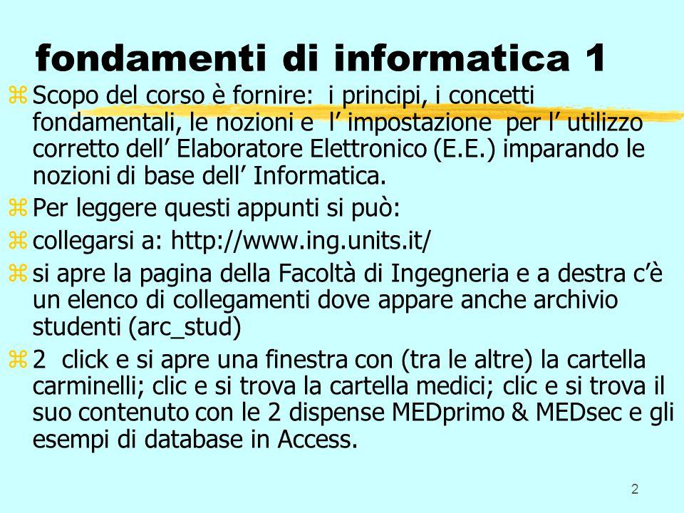 2 fondamenti di informatica 1 zScopo del corso è fornire: i principi, i concetti fondamentali, le nozioni e l' impostazione per l' utilizzo corretto dell' Elaboratore Elettronico (E.E.) imparando le nozioni di base dell' Informatica.