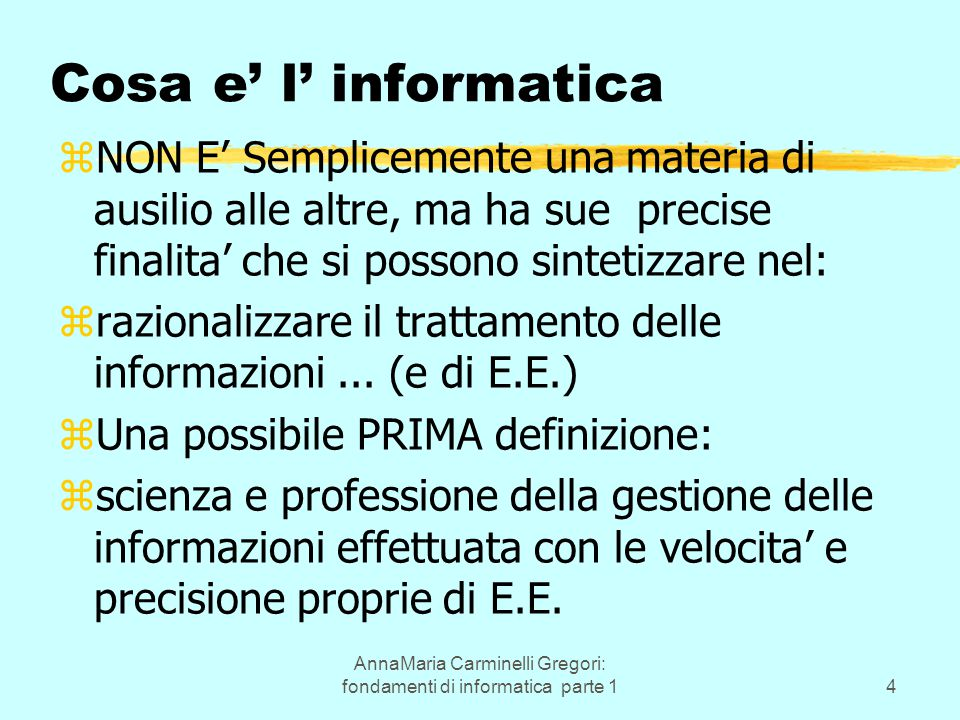 AnnaMaria Carminelli Gregori: fondamenti di informatica parte 14 Cosa e' l' informatica zNON E' Semplicemente una materia di ausilio alle altre, ma ha sue precise finalita' che si possono sintetizzare nel: zrazionalizzare il trattamento delle informazioni...